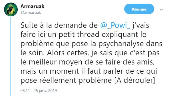 Tweet de Armaruak: Suite à la demande de @_Powi_ j'vais faire ici un petit thread expliquant le problème que pose la psychanalyse dans le soin. Alors certes, je sais que c'est pas le meilleur moyen de se faire des amis, mais un moment il faut parler de ce qui pose réellement problème [A dérouler]